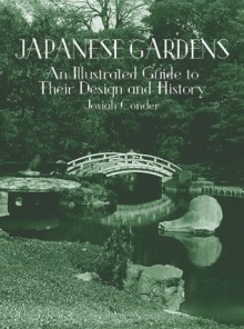 Japanese Gardens: An Illustrated Guide to Their Design and History - Josiah Conder