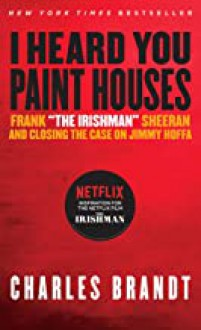 """""""I Heard You Paint Houses"""", Updated Edition: Frank """"The Irishman"""" Sheeran & Closing the Case on Jimmy Hoffa - Charles Brandt"""