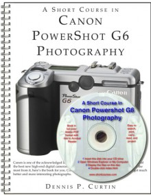 A Short Course In Canon Power Shot G6 Photography (Book/E Book) - Dennis P. Curtin