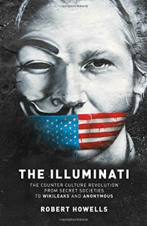 The Illuminati: The Counter Culture Revolution-From Secret Societies to Wilkileaks and Anonymous - Robert Howells