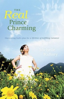 The Real Prince Charming: Discovering God's Plan for a Lifetime of Fulfilling Romance - Michelle Raftery