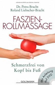Faszien-Rollmassage: Schmerzfrei von Kopf bis Fuß mit Übungs-DVD - Petra Bracht,Roland Liebscher-Bracht