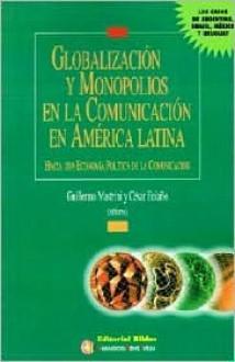 Globalizacion y Monopolios en la Comunicacion en America Latina: Hacia una Economia Politica de la Comunicacion - Guillermo Mastrini, Cesar Bolao