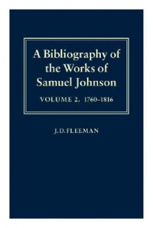 A Bibliography of the Works of Samuel Johnson: Treating His Published Works from the Beginnings to 1984, Volume II: 1760-1816 - J.D. Fleeman