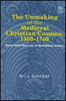 The Unmaking of the Medieval Christian Cosmos, 1500-1760: From Solid Heavens to Boundless Aether - W. G. L. Randles
