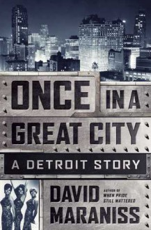 Once In A Great City: Detroit 1963: Cars, Motown, Labor, Race, Hope - David Maraniss