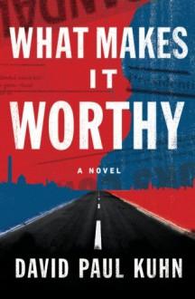 What Makes It Worthy: A Novel - David Paul Kuhn