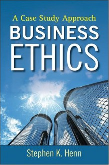 Business Ethics: A Case Study Approach - Stephen K. Henn