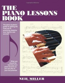 The Piano Lessons Book: The Piano Student's Guide For Getting The Most Out Of Practicing, Lessons, Your Teacher And Yourself - Neil Miller