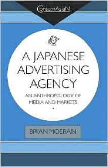Japanese Advertising Agency: An Anthropology of Media and Markets (Consumasian Book Series) - Brian Moeran