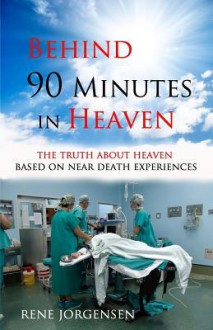 Behind 90 Minutes in Heaven: The Truth about Heaven Based on Near Death Experiences - Rene Jorgensen