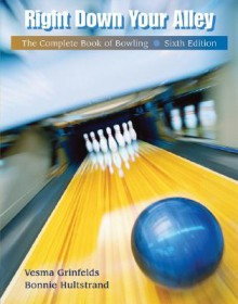 Right Down Your Alley: The Complete Book of Bowling - Vesma Grinfelds