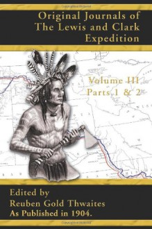 Original Journals of the Lewis and Clark Expedition, Volume 3 (Pt. 1, Pt. 2, v. 3) - Reuben Gold Thwaites, Reuben Gold Thwaites