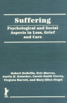 Suffering: Psychological and Social Aspects in Loss, Grief and Care - Robert Debellis, Eric Marcus, Austin H. Kutscher, Carole Smith Torres, Virginia Barrett, Mary-Ellen Siegel