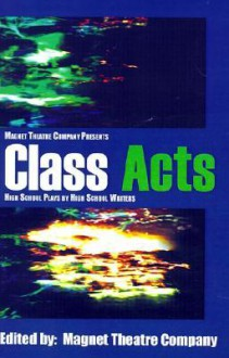Class Acts: High School Plays by High School Writers - Magnet Theatre Company