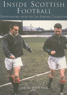 Inside Scottish Football: Photographs from the Jim Roger Collection - Tom Purdie