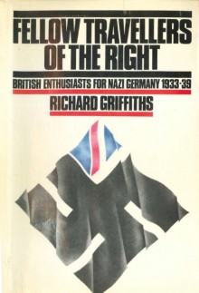 Fellow Travellers of the Right: British Enthusiasts for Nazi Germany, 1933-39 - Richard Griffiths