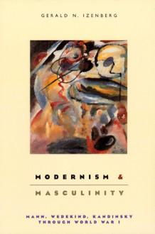 Modernism and Masculinity: Mann, Wedekind, Kandinsky through World War I - Gerald Izenberg