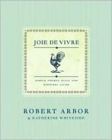 Joie de Vivre: Simple French Style for Everyday Living - Robert Arbor, Katherine Whiteside