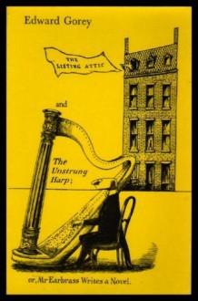 The Listing Attic & The Unstrung Harp - Edward Gorey