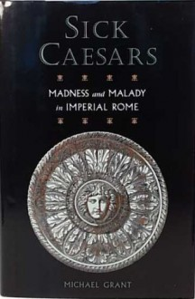 Sick Caesars: Madness and Malady in Imperial Rome - Michael Grant