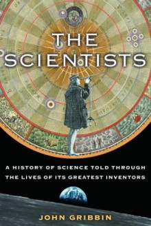 The Scientists: A History of Science Told Through the Lives of Its Greatest Inventors - John Gribbin
