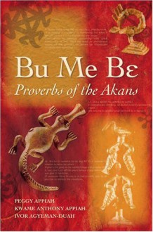Bu Me Be: Proverbs of the Akans; Peggy Appiah, Kwame Anthony Appiah and Ivor Agyeman-Duah - Peggy Appiah, Kwame Anthony Appiah, Ivor Agyeman-Duah