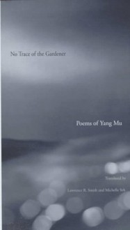No Trace of the Gardener: Poems of Yang Mu - Yang Mu, Lawrence R. Smith, Michelle Yeh