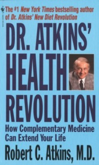 Dr. Atkins' Health Revolution: How Complementary Medicine Can Extend Your Life - Robert C. Atkins