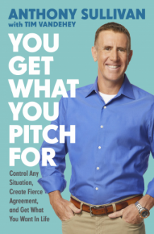 You Get What You Pitch For: Control Any Situation, Create Fierce Agreement, and Get What You Want In Life - Anthony O'Sullivan,Tim Vandehey
