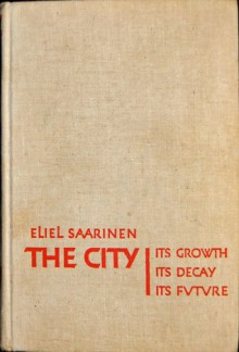 The City: Its Growth, Its Decay, Its Future - Eliel Saarinen