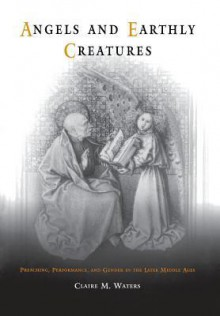 Angels and Earthly Creatures: Preaching, Performance, and Gender in the Later Middle Ages - Claire M. Waters