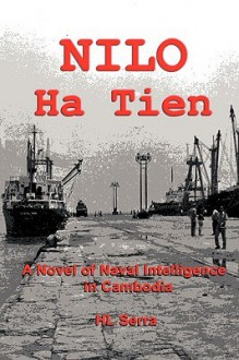Nilo Ha Tien: A Novel of Naval Intelligence in Cambodia - HL Serra