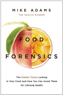 Food Forensics: The Hidden Toxins Lurking in Your Food and How You Can Avoid Them for Lifelong Health - Mike Adams