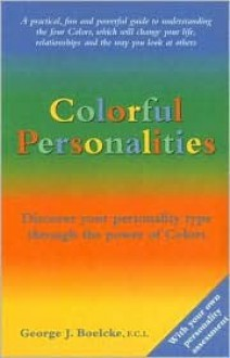 Colorful Personalities: The Road Map to Understanding Yourself and Others - George J. Boelcke