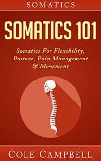 Somatics: Somatics 101: Somatics - For: Flexibility, Posture, Pain Management & Movement (Posterior Chain, Hips, Chi Kung, Craniosacral, Neurosculpting, Self Adjusting, Chronic Pain) - Cole Campbell