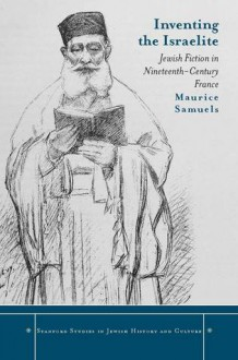 Inventing the Israelite: Jewish Fiction in Nineteenth-Century France - Maurice Samuels