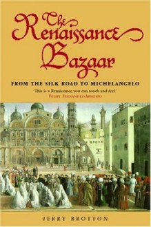 The Renaissance Bazaar: From the Silk Road to Michelangelo - Jerry Brotton