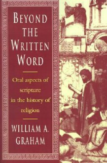 Beyond the Written Word: Oral Aspects of Scripture in the History of Religion - William Albert Graham
