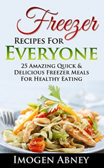 Freezer: Freezer Cooking Cookbook. Healthy Freezer Meals For Every Kitchen!: (freezer cookbook, freezer meals cookbook, freezer recipes, freezer meals ... freezer meals quick and easy Book 1) - Imogen Abney