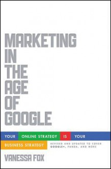 Marketing in the Age of Google, Revised and Updated: Your Online Strategy Is Your Business Strategy - Vanessa Fox
