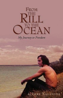 From the Rill to the Ocean: My Journey to Freedom - Imre Kalanyos