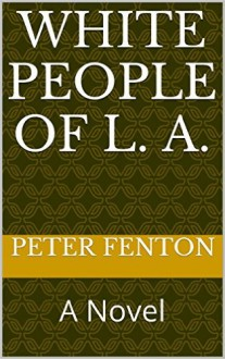 White People of L. A.: A Novel - Peter Fenton
