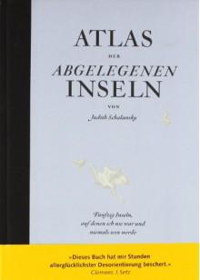 Atlas der abgelegenen Inseln: Fünfzig Inseln, auf denen ich nie war und niemals sein werde - Judith Schalansky