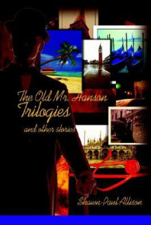 The Old Mr. Hanson Trilogies: And Other Stories - Shawn-Paul Allison
