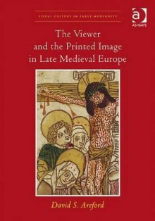 The Viewer and the Printed Image in Late Medieval Europe (Visual Culture in Early Modernity) - David S. Areford