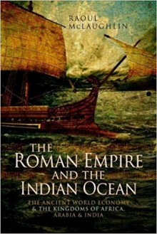 The Roman Empire and the Indian Ocean: The Ancient World Economy and the Kingdoms of Africa, Arabia and India - Dr Raoul McLaughlin
