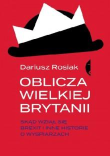 Oblicza Wielkiej Brytanii. Skąd wziął się brexit i inne historie o wyspiarzach - Dariusz Rosiak
