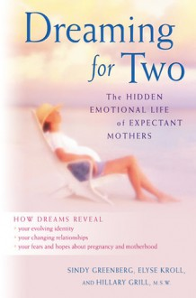 Dreaming for Two: The Hidden Emotional Life of Expectant Mothers - Sindy Greenberg, Elyse Kroll, Hillary Grill