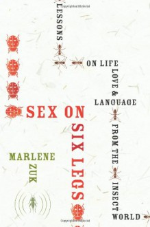 Sex on Six Legs: Lessons on Life, Love, and Language from the Insect World - Marlene Zuk